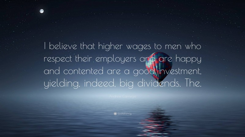 """Andrew Carnegie Quote: """"I believe that higher wages to men who respect their employers and are happy and contented are a good investment, yielding, indeed, big dividends. The."""""""