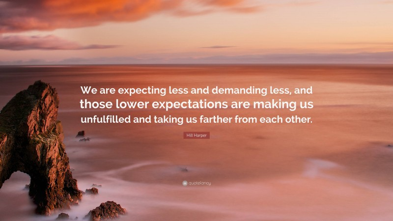 """Hill Harper Quote: """"We are expecting less and demanding less, and those lower expectations are making us unfulfilled and taking us farther from each other."""""""