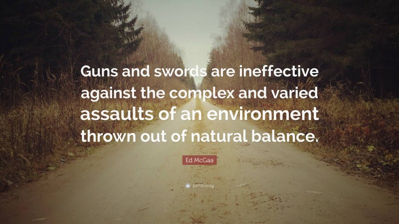 """Ed McGaa Quote: """"Guns and swords are ineffective against the complex and varied assaults of an environment thrown out of natural balance."""""""