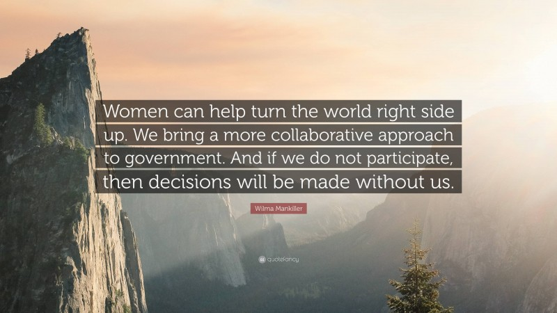"""Wilma Mankiller Quote: """"Women can help turn the world right side up. We bring a more collaborative approach to government. And if we do not participate, then decisions will be made without us."""""""