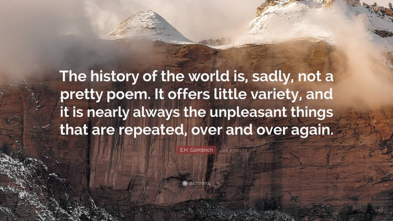 """E.H. Gombrich Quote: """"The history of the world is, sadly, not a pretty poem. It offers little variety, and it is nearly always the unpleasant things that are repeated, over and over again."""""""