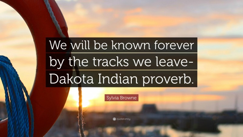 "Sylvia Browne Quote: ""We will be known forever by the tracks we leave-Dakota Indian proverb."""