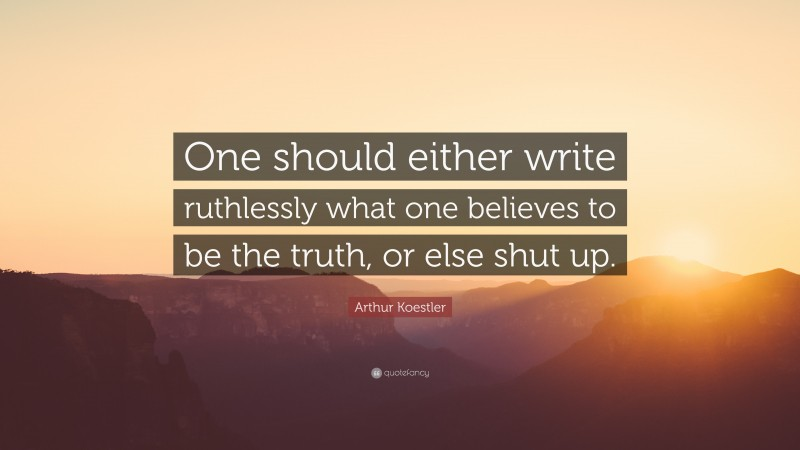 "Arthur Koestler Quote: ""One should either write ruthlessly what one believes to be the truth, or else shut up."""