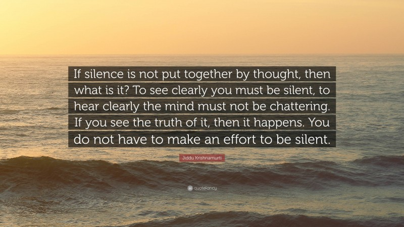 """Jiddu Krishnamurti Quote: """"If silence is not put together by thought, then what is it? To see clearly you must be silent, to hear clearly the mind must not be chattering. If you see the truth of it, then it happens. You do not have to make an effort to be silent."""""""
