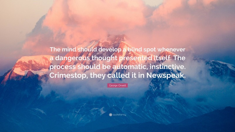 """George Orwell Quote: """"The mind should develop a blind spot whenever a dangerous thought presented itself. The process should be automatic, instinctive. Crimestop, they called it in Newspeak."""""""
