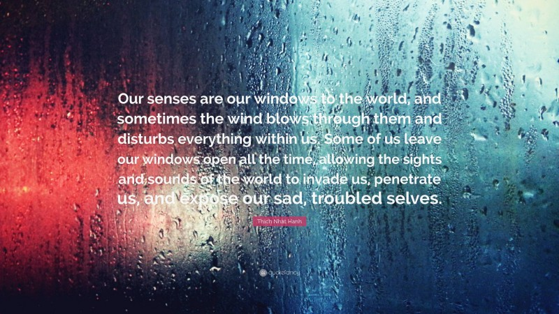 """Thich Nhat Hanh Quote: """"Our senses are our windows to the world, and sometimes the wind blows through them and disturbs everything within us. Some of us leave our windows open all the time, allowing the sights and sounds of the world to invade us, penetrate us, and expose our sad, troubled selves."""""""