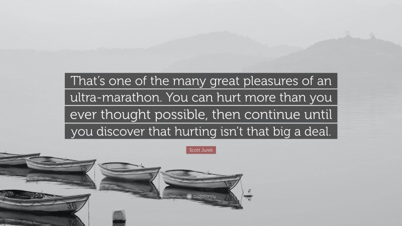 """Scott Jurek Quote: """"That's one of the many great pleasures of an ultra-marathon. You can hurt more than you ever thought possible, then continue until you discover that hurting isn't that big a deal."""""""