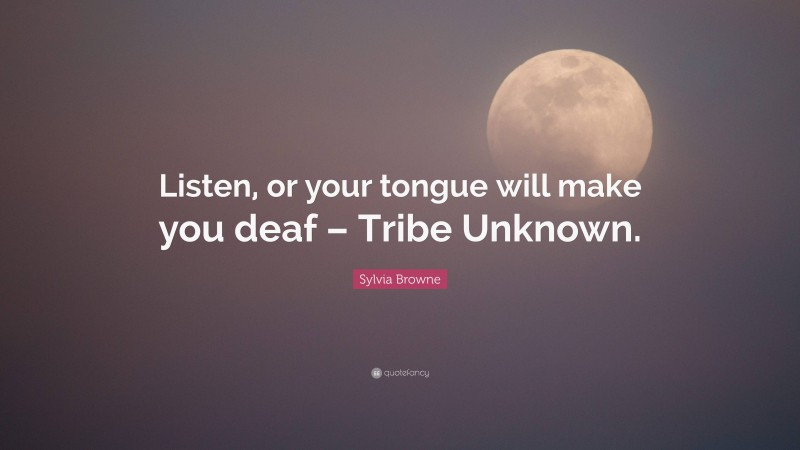 "Sylvia Browne Quote: ""Listen, or your tongue will make you deaf – Tribe Unknown."""