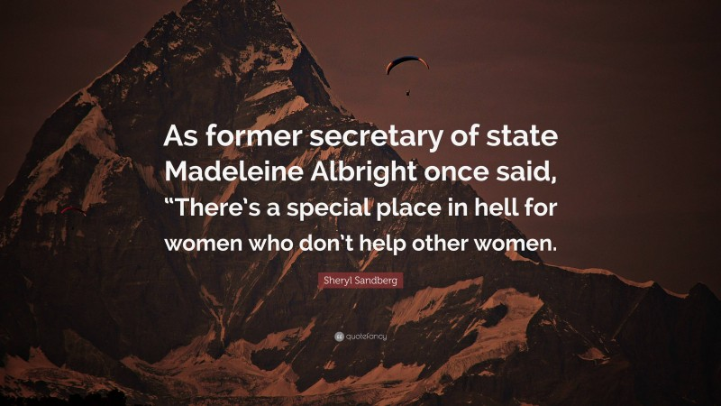 """Sheryl Sandberg Quote: """"As former secretary of state Madeleine Albright once said, """"There's a special place in hell for women who don't help other women."""""""