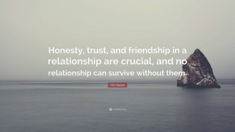 """Hill Harper Quote: """"Honesty, trust, and friendship in a relationship are crucial, and no relationship can survive without them."""""""