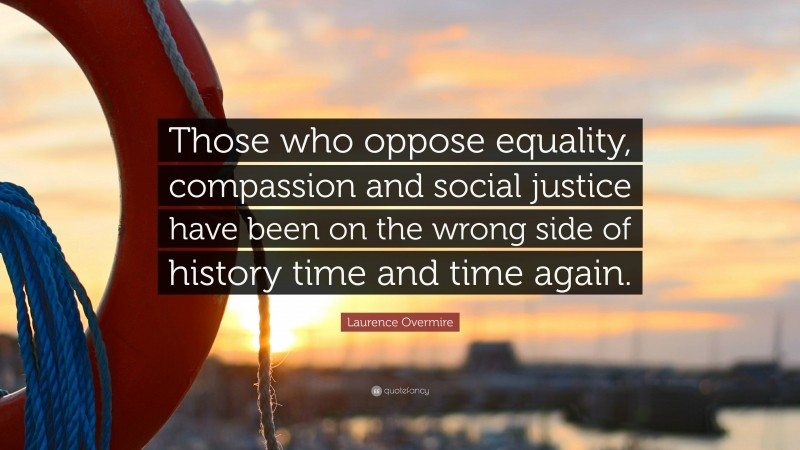 """Laurence Overmire Quote: """"Those who oppose equality, compassion and social justice have been on the wrong side of history time and time again."""""""