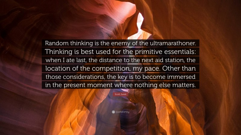 """Scott Jurek Quote: """"Random thinking is the enemy of the ultramarathoner. Thinking is best used for the primitive essentials: when I ate last, the distance to the next aid station, the location of the competition, my pace. Other than those considerations, the key is to become immersed in the present moment where nothing else matters."""""""