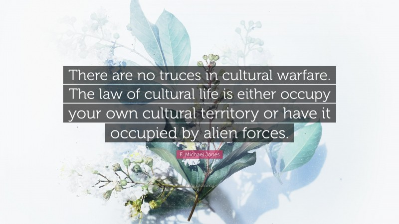 """E. Michael Jones Quote: """"There are no truces in cultural warfare. The law of cultural life is either occupy your own cultural territory or have it occupied by alien forces."""""""
