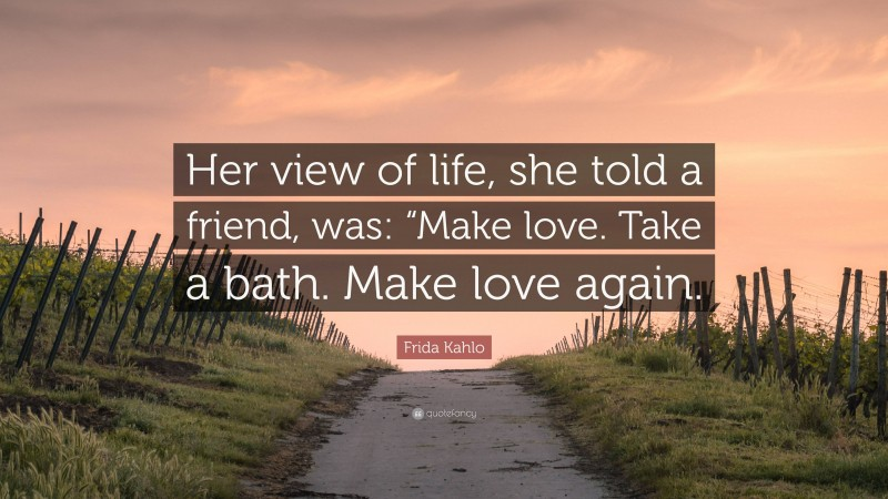 """Frida Kahlo Quote: """"Her view of life, she told a friend, was: """"Make love. Take a bath. Make love again."""""""