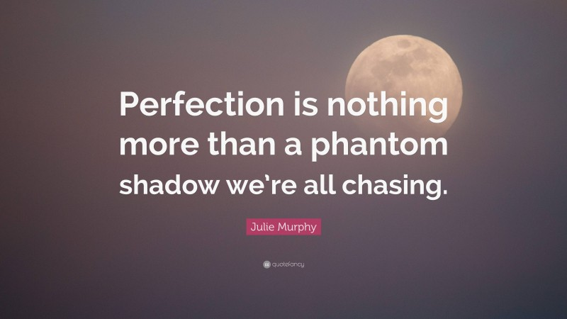"""Julie Murphy Quote: """"Perfection is nothing more than a phantom shadow we're all chasing."""""""