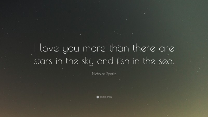 """Nicholas Sparks Quote: """"I love you more than there are stars in the sky and fish in the sea."""""""