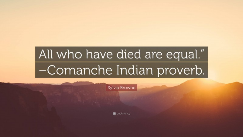 "Sylvia Browne Quote: ""All who have died are equal."" –Comanche Indian proverb."""