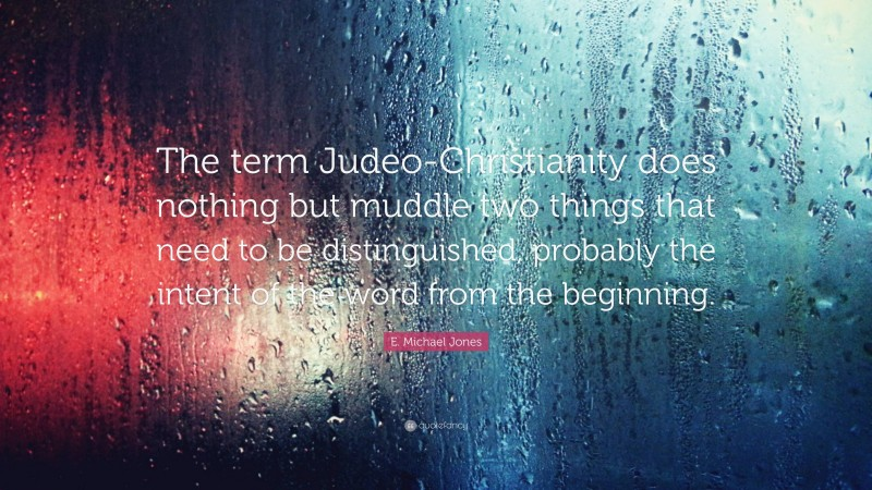 """E. Michael Jones Quote: """"The term Judeo-Christianity does nothing but muddle two things that need to be distinguished, probably the intent of the word from the beginning."""""""