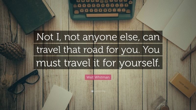 """Walt Whitman Quote: """"Not I, not anyone else, can travel that road for you. You must travel it for yourself."""""""