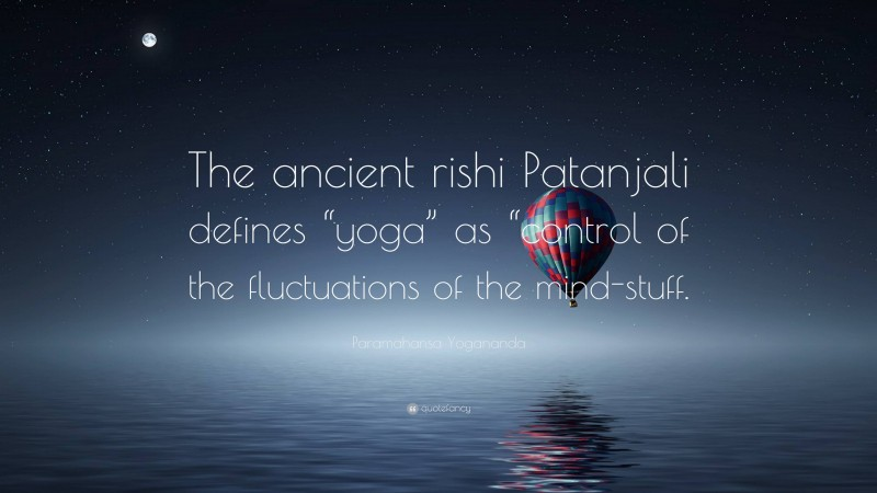 """Paramahansa Yogananda Quote: """"The ancient rishi Patanjali defines """"yoga"""" as """"control of the fluctuations of the mind-stuff."""""""