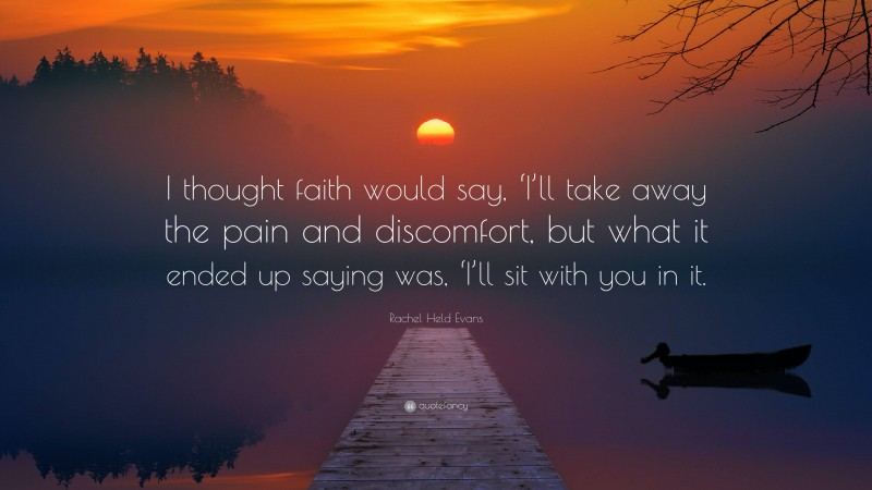 """Rachel Held Evans Quote: """"I thought faith would say, 'I'll take away the pain and discomfort, but what it ended up saying was, 'I'll sit with you in it."""""""