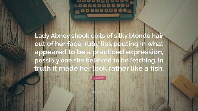 """E. Latimer Quote: """"Lady Abney shook coils of silky blonde hair out of her face, ruby lips pouting in what appeared to be a practiced expression, possibly one she believed to be fetching. In truth it made her look rather like a fish."""""""
