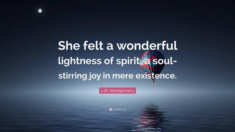 "L.M. Montgomery Quote: ""She felt a wonderful lightness of spirit, a soul-stirring joy in mere existence."""