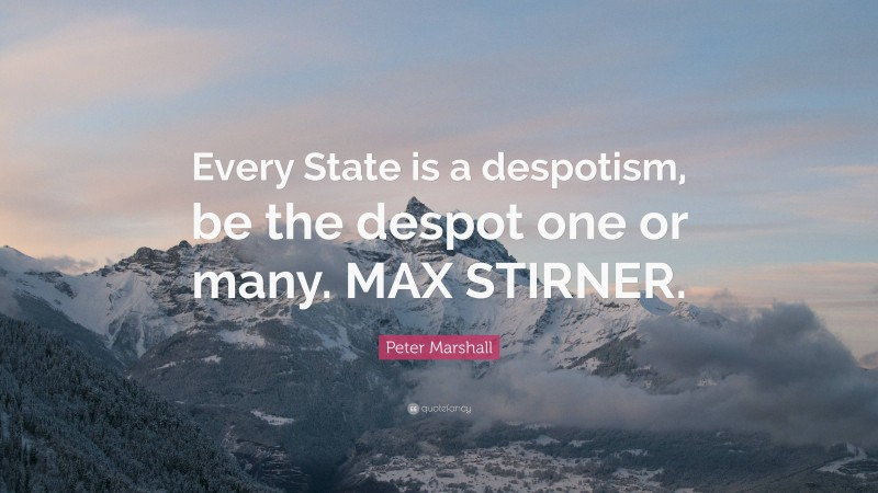"""Peter Marshall Quote: """"Every State is a despotism, be the despot one or many. MAX STIRNER."""""""