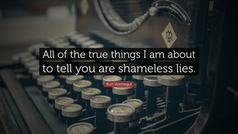 """Kurt Vonnegut Quote: """"All of the true things I am about to tell you are shameless lies."""""""
