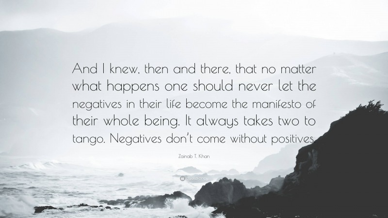 """Zainab T. Khan Quote: """"And I knew, then and there, that no matter what happens one should never let the negatives in their life become the manifesto of their whole being. It always takes two to tango. Negatives don't come without positives."""""""