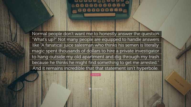 """Zoe Quinn Quote: """"Normal people don't want me to honestly answer the question """"What's up?"""" Not many people are equipped to handle answers like """"A fanatical juice salesman who thinks his semen is literally magic spent thousands of dollars to hire a private investigator to hang outside my old apartment and dig through my trash because he thinks he might find something to get me arrested."""" And it remains incredible that that statement isn't hyperbole."""""""