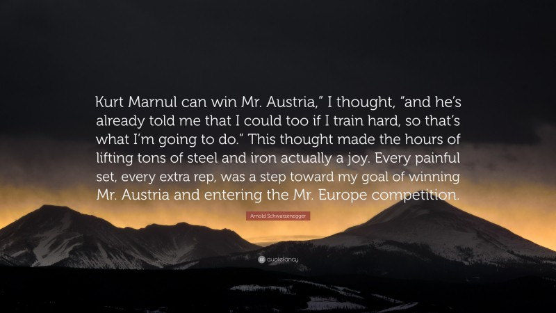 """Arnold Schwarzenegger Quote: """"Kurt Marnul can win Mr. Austria,"""" I thought, """"and he's already told me that I could too if I train hard, so that's what I'm going to do."""" This thought made the hours of lifting tons of steel and iron actually a joy. Every painful set, every extra rep, was a step toward my goal of winning Mr. Austria and entering the Mr. Europe competition."""""""