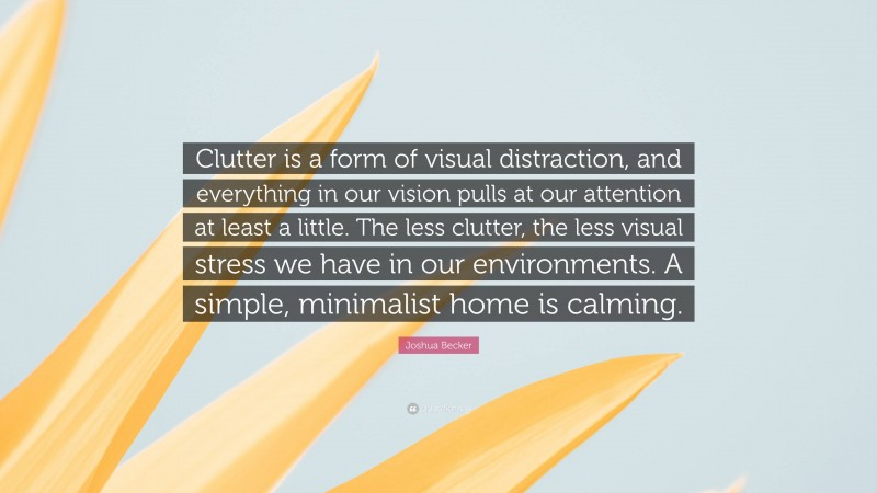 """Joshua Becker Quote: """"Clutter is a form of visual distraction, and everything in our vision pulls at our attention at least a little. The less clutter, the less visual stress we have in our environments. A simple, minimalist home is calming."""""""