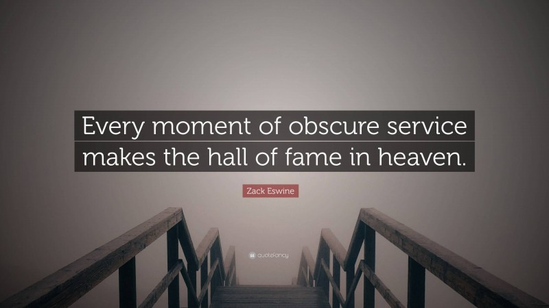"""Zack Eswine Quote: """"Every moment of obscure service makes the hall of fame in heaven."""""""