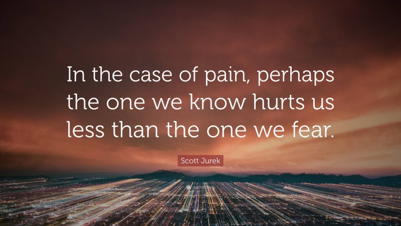 """Scott Jurek Quote: """"In the case of pain, perhaps the one we know hurts us less than the one we fear."""""""
