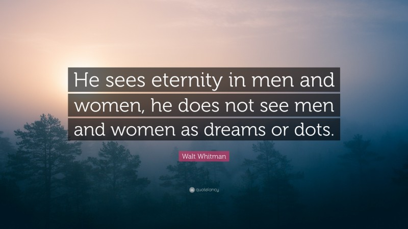 """Walt Whitman Quote: """"He sees eternity in men and women, he does not see men and women as dreams or dots."""""""