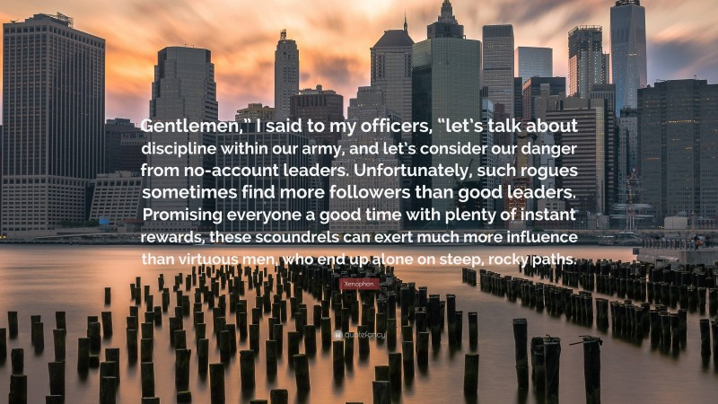"""Xenophon Quote: """"Gentlemen,"""" I said to my officers, """"let's talk about discipline within our army, and let's consider our danger from no-account leaders. Unfortunately, such rogues sometimes find more followers than good leaders. Promising everyone a good time with plenty of instant rewards, these scoundrels can exert much more influence than virtuous men, who end up alone on steep, rocky paths."""""""