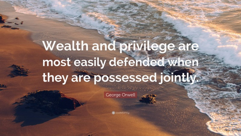 """George Orwell Quote: """"Wealth and privilege are most easily defended when they are possessed jointly."""""""