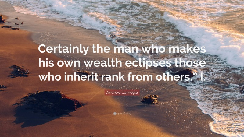 """Andrew Carnegie Quote: """"Certainly the man who makes his own wealth eclipses those who inherit rank from others."""" I."""""""