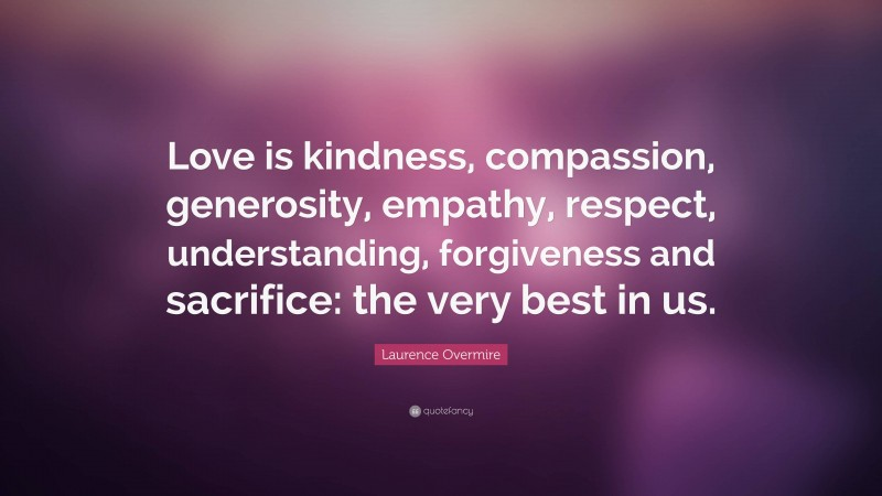 """Laurence Overmire Quote: """"Love is kindness, compassion, generosity, empathy, respect, understanding, forgiveness and sacrifice: the very best in us."""""""