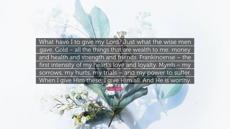 """Earl C. Wolf Quote: """"What have I to give my Lord? Just what the wise men gave. Gold – all the things that are wealth to me: money and health and strength and friends. Frankincense – the first intensity of my heart's love and loyalty. Myrrh – my sorrows, my hurts, my trials – and my power to suffer. When I give Him these, I give Him all. And He is worthy."""""""