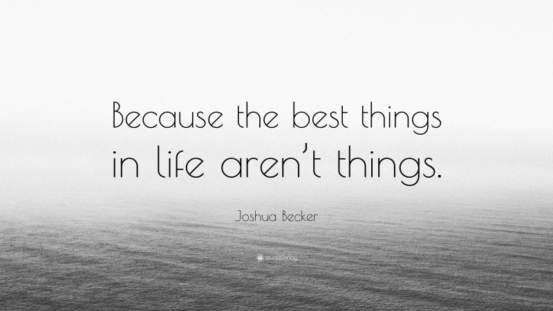 """Joshua Becker Quote: """"Because the best things in life aren't things."""""""