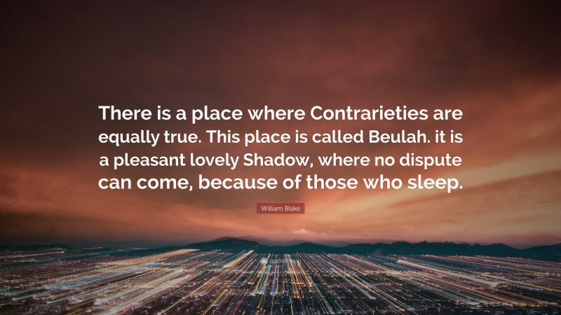 """William Blake Quote: """"There is a place where Contrarieties are equally true. This place is called Beulah. it is a pleasant lovely Shadow, where no dispute can come, because of those who sleep."""""""
