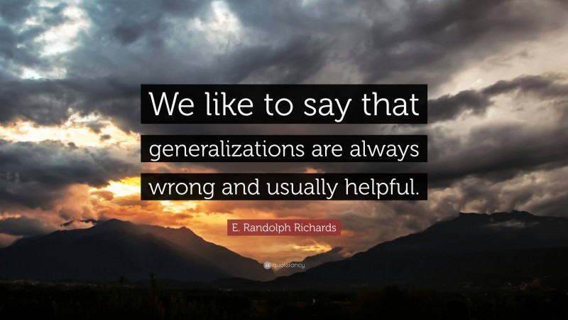"""E. Randolph Richards Quote: """"We like to say that generalizations are always wrong and usually helpful."""""""