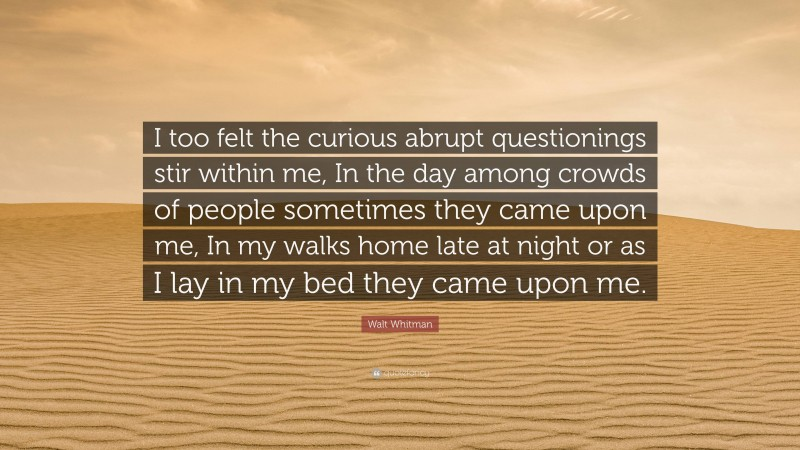 """Walt Whitman Quote: """"I too felt the curious abrupt questionings stir within me, In the day among crowds of people sometimes they came upon me, In my walks home late at night or as I lay in my bed they came upon me."""""""