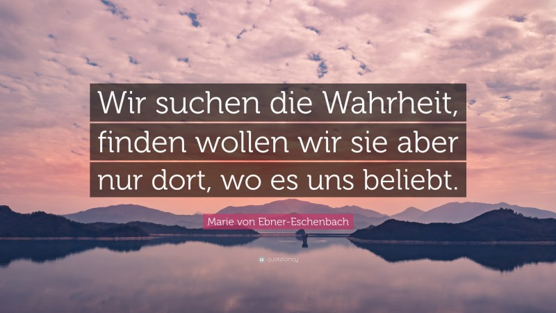 """Marie von Ebner-Eschenbach Quote: """"Wir suchen die Wahrheit, finden wollen wir sie aber nur dort, wo es uns beliebt."""""""