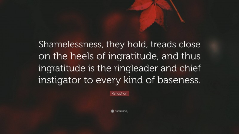 """Xenophon Quote: """"Shamelessness, they hold, treads close on the heels of ingratitude, and thus ingratitude is the ringleader and chief instigator to every kind of baseness."""""""