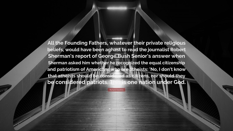 """Richard Dawkins Quote: """"All the Founding Fathers, whatever their private religious beliefs, would have been aghast to read the journalist Robert Sherman's report of George Bush Senior's answer when Sherman asked him whether he recognized the equal citizenship and patriotism of Americans who are atheists: 'No, I don't know that atheists should be considered as citizens, nor should they be considered patriots. This is one nation under God."""""""
