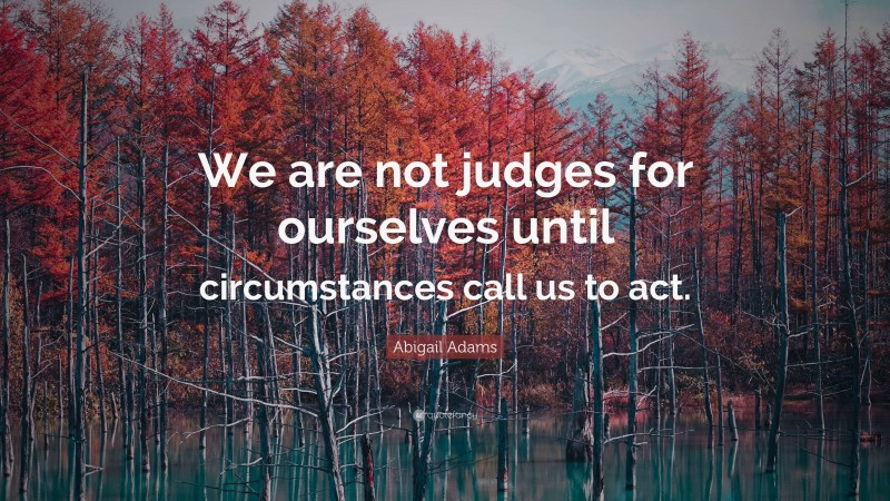 """Abigail Adams Quote: """"We are not judges for ourselves until circumstances call us to act."""""""