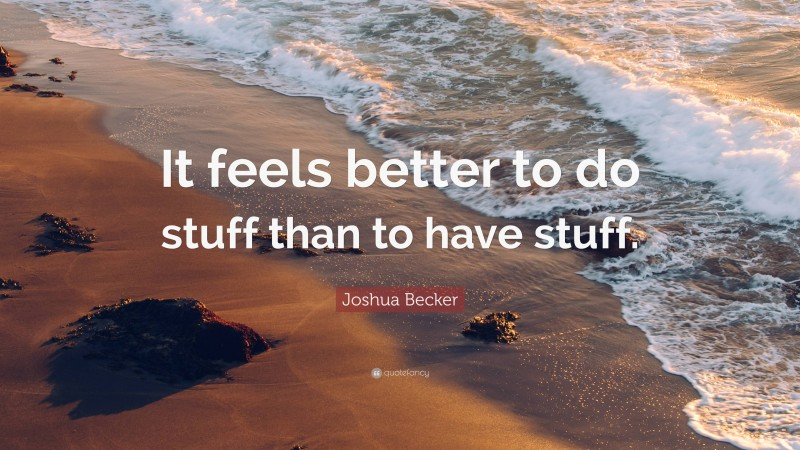 """Joshua Becker Quote: """"It feels better to do stuff than to have stuff."""""""